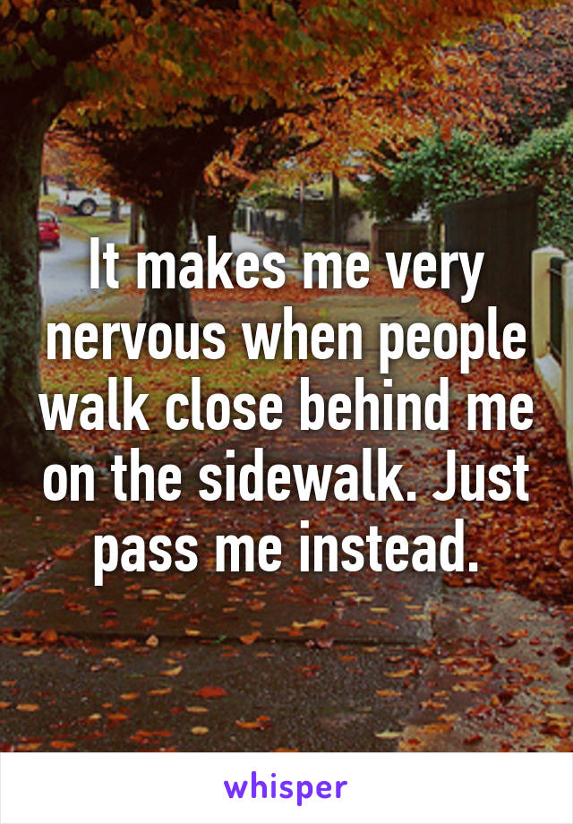It makes me very nervous when people walk close behind me on the sidewalk. Just pass me instead.