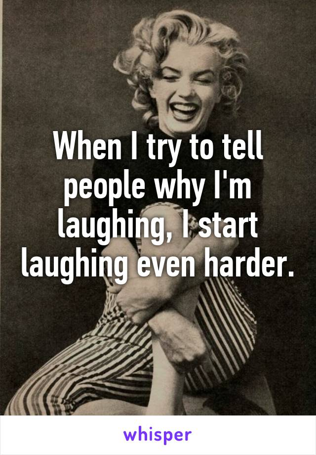 When I try to tell people why I'm laughing, I start laughing even harder.