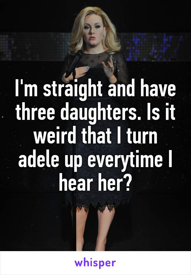 I'm straight and have three daughters. Is it weird that I turn adele up everytime I hear her?