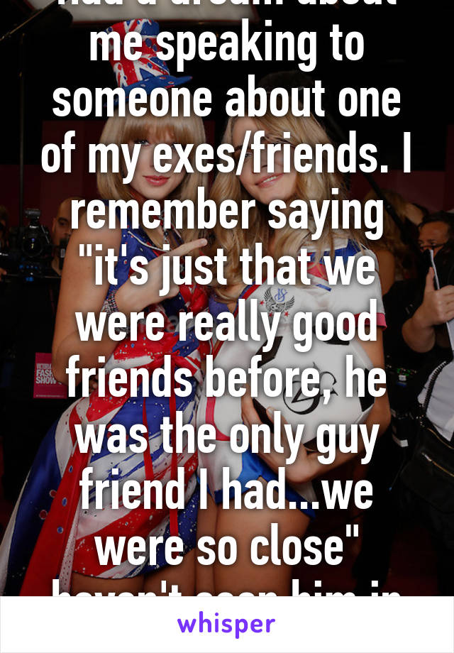 """Had a dream about me speaking to someone about one of my exes/friends. I remember saying """"it's just that we were really good friends before, he was the only guy friend I had...we were so close"""" haven't seen him in years."""