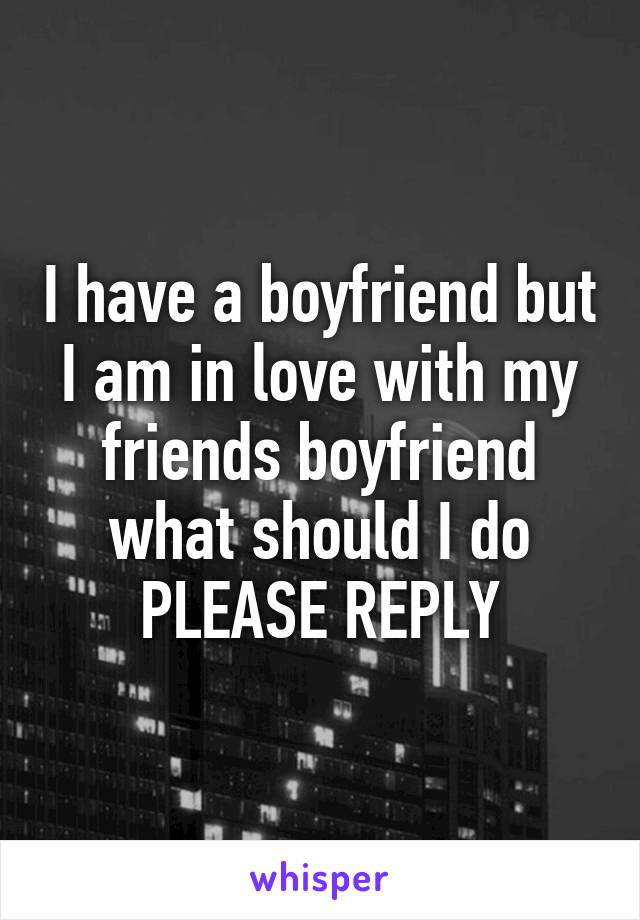 I have a boyfriend but I am in love with my friends boyfriend what should I do PLEASE REPLY