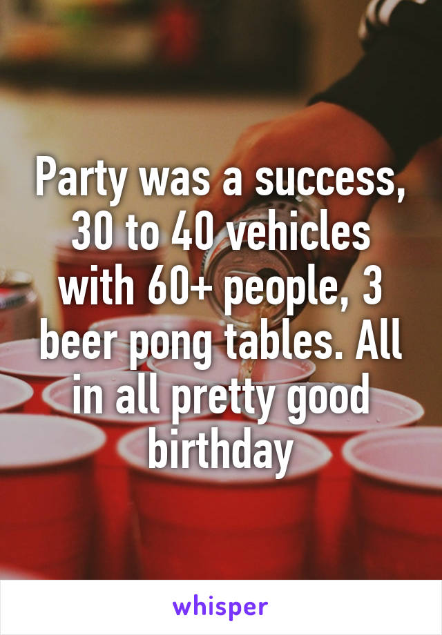 Party was a success, 30 to 40 vehicles with 60+ people, 3 beer pong tables. All in all pretty good birthday