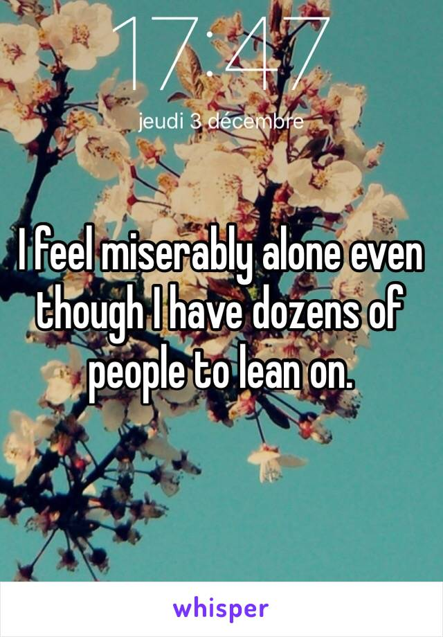 I feel miserably alone even though I have dozens of people to lean on.