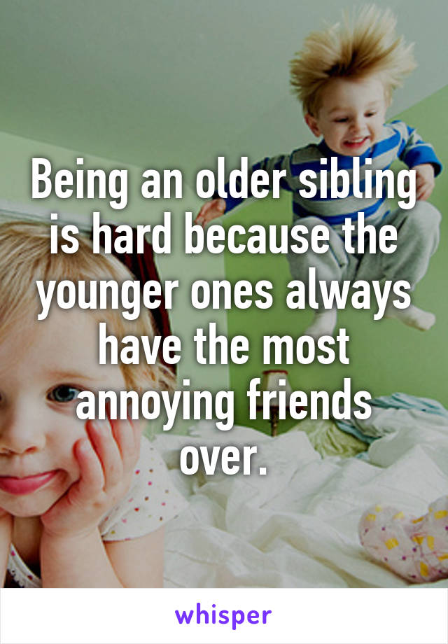 Being an older sibling is hard because the younger ones always have the most annoying friends over.