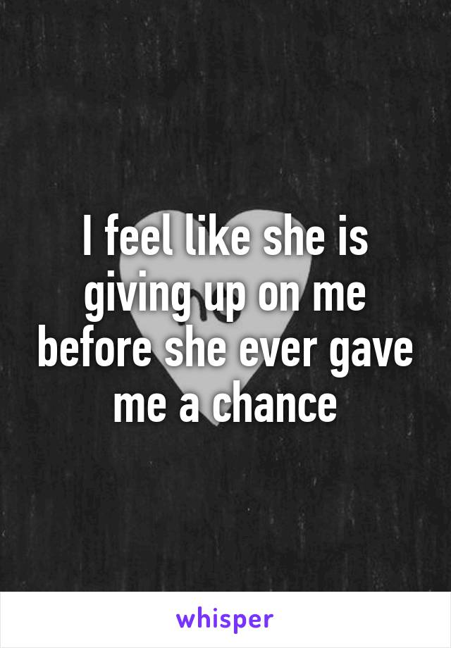 I feel like she is giving up on me before she ever gave me a chance