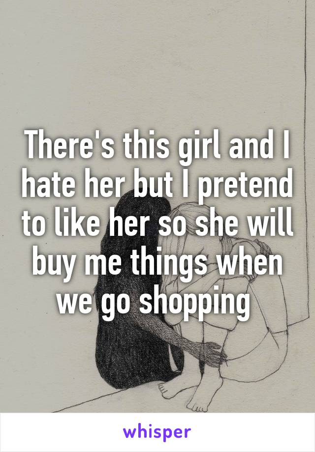 There's this girl and I hate her but I pretend to like her so she will buy me things when we go shopping