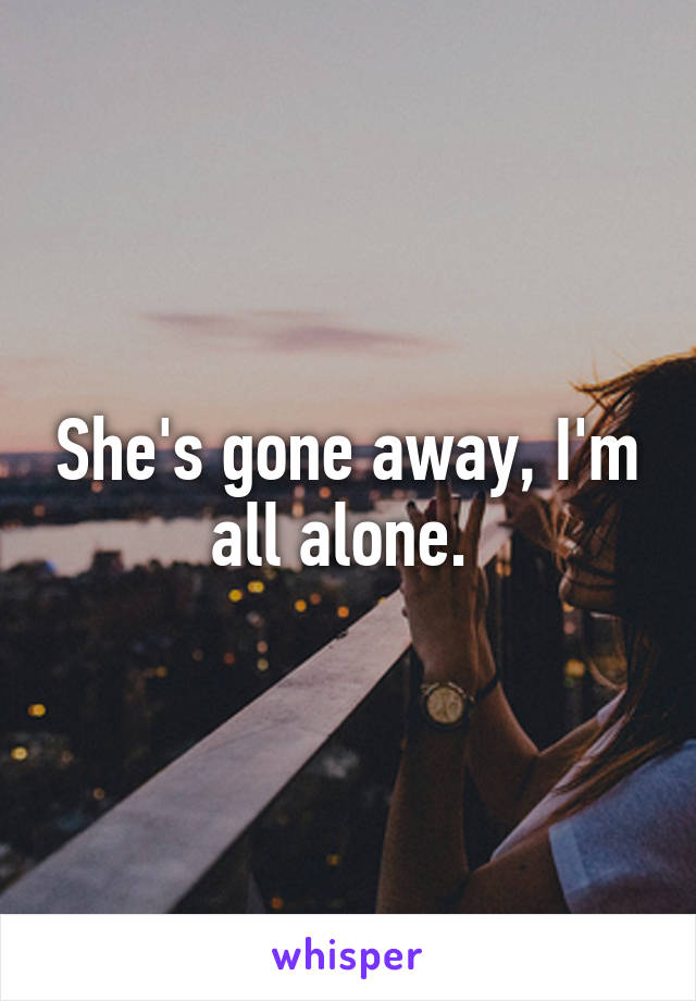 She's gone away, I'm all alone.