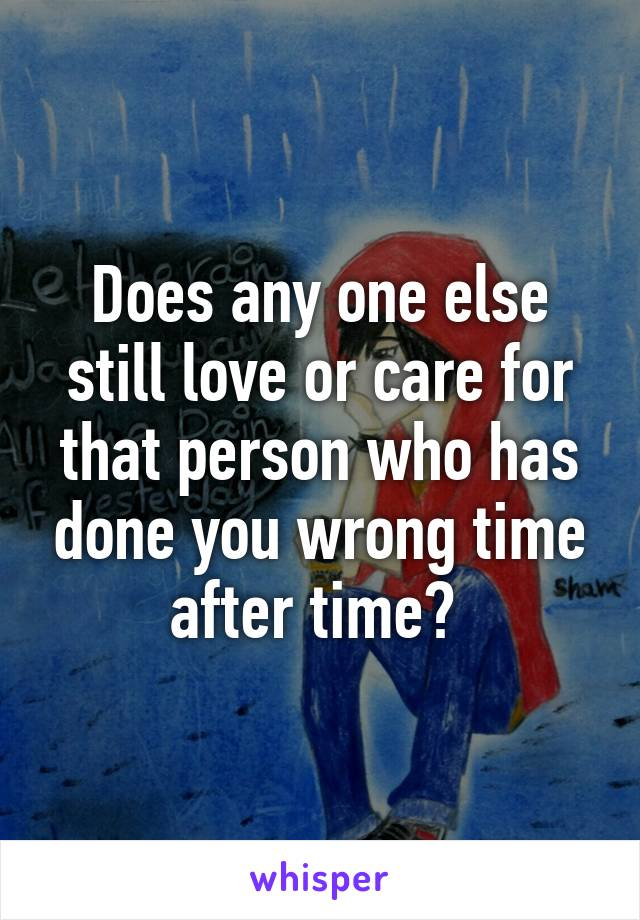 Does any one else still love or care for that person who has done you wrong time after time?