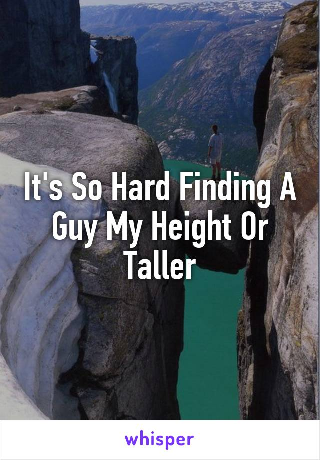 It's So Hard Finding A Guy My Height Or Taller