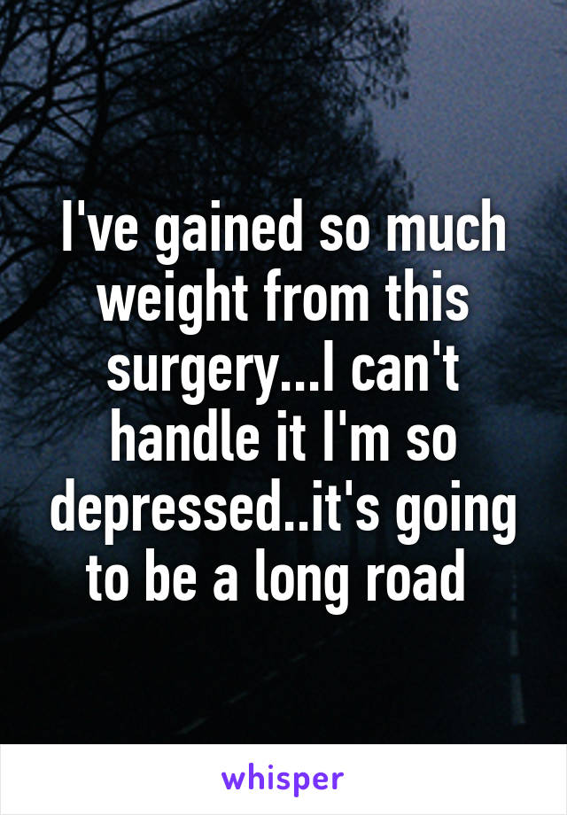 I've gained so much weight from this surgery...I can't handle it I'm so depressed..it's going to be a long road