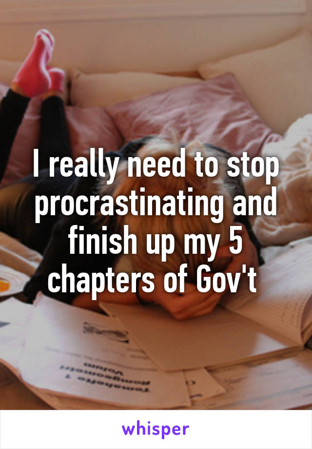 I really need to stop procrastinating and finish up my 5 chapters of Gov't