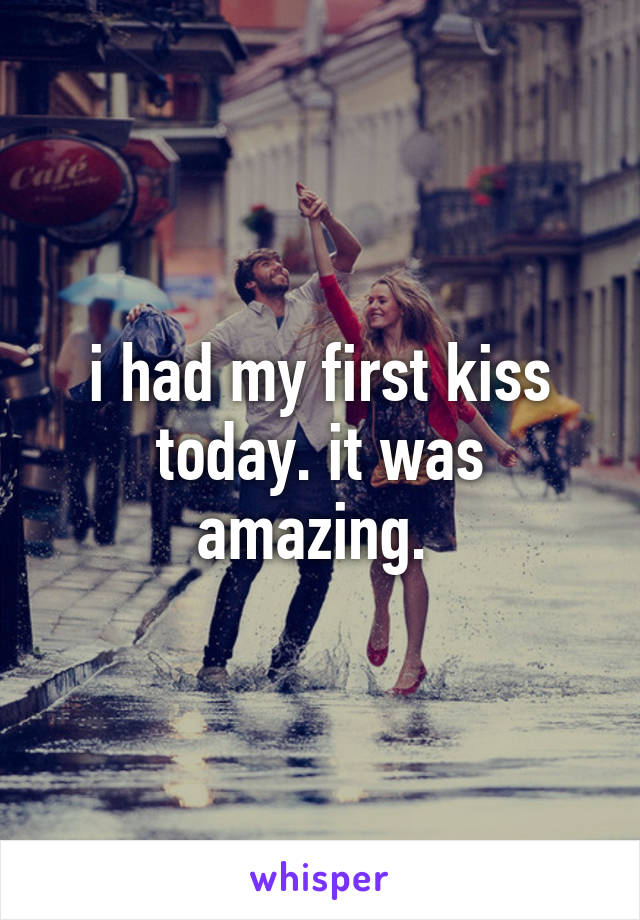 i had my first kiss today. it was amazing.