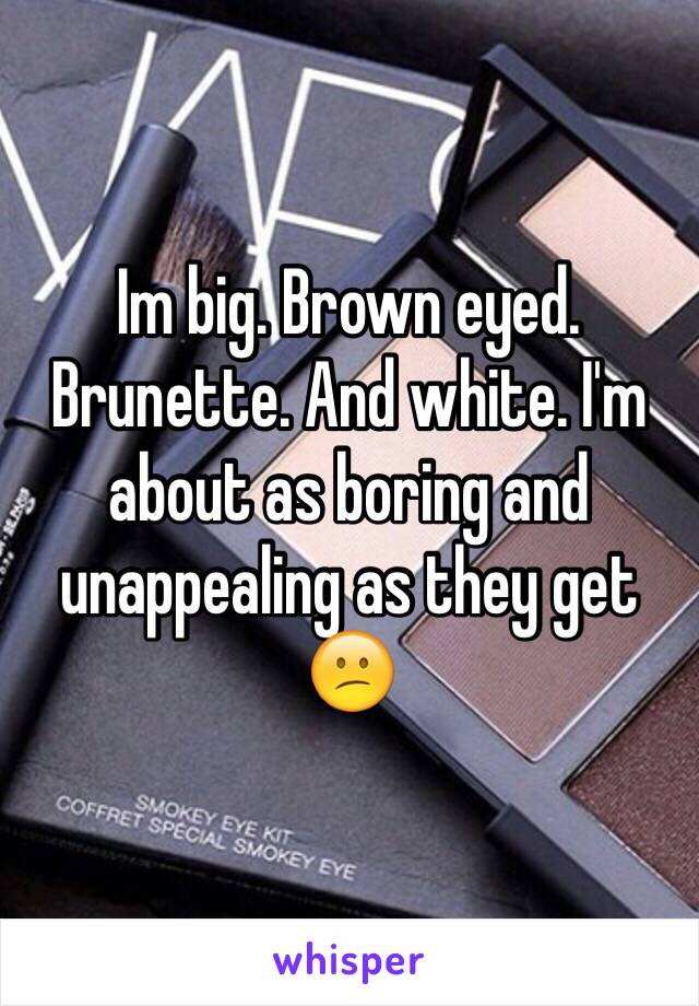 Im big. Brown eyed. Brunette. And white. I'm about as boring and unappealing as they get 😕