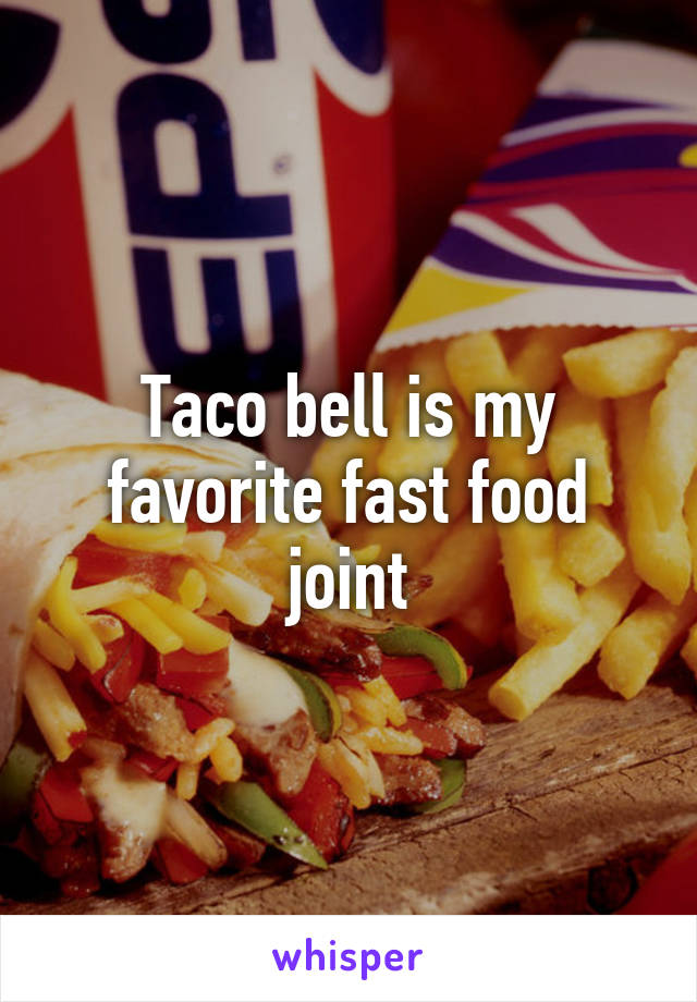Taco bell is my favorite fast food joint