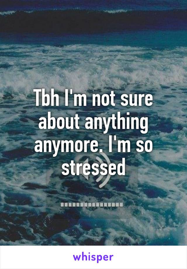 Tbh I'm not sure about anything anymore. I'm so stressed