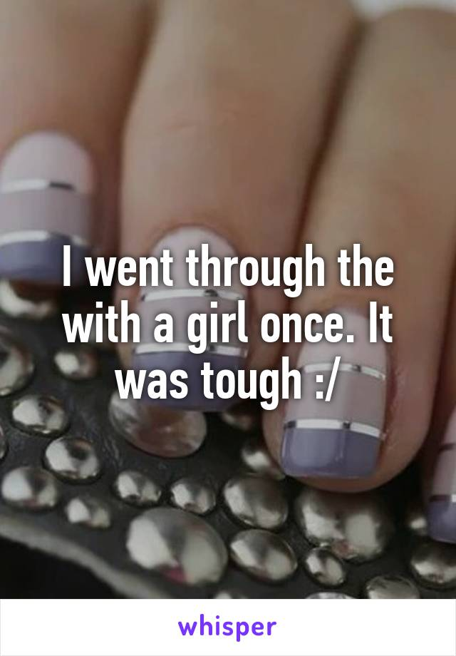 I went through the with a girl once. It was tough :/