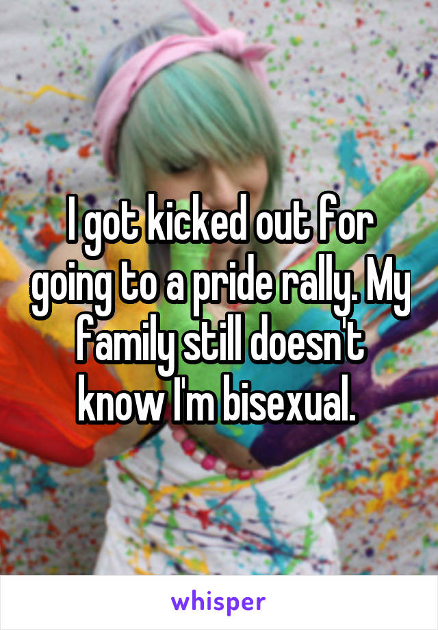 I got kicked out for going to a pride rally. My family still doesn't know I'm bisexual.