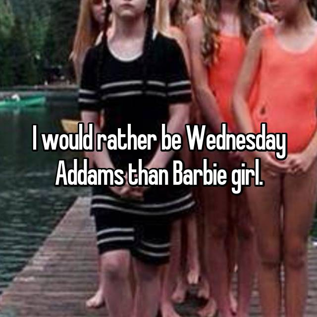 I would rather be Wednesday Addams than Barbie girl.