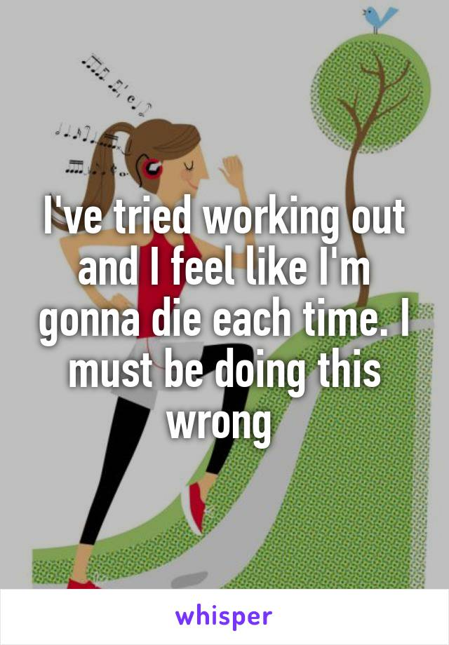 I've tried working out and I feel like I'm gonna die each time. I must be doing this wrong
