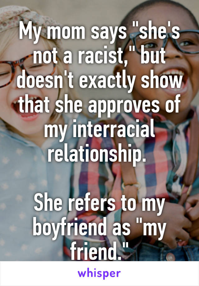 """My mom says """"she's not a racist,"""" but doesn't exactly show that she approves of my interracial relationship.   She refers to my boyfriend as """"my friend."""""""