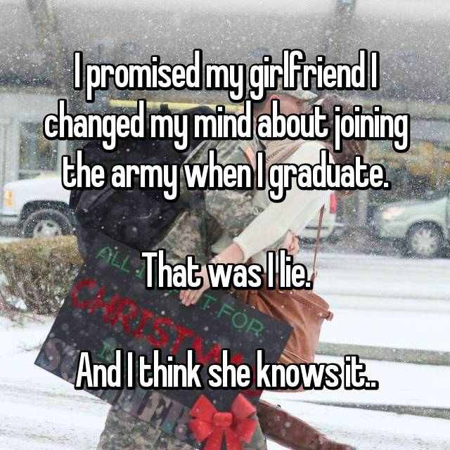 I promised my girlfriend I changed my mind about joining the army when I graduate.  That was I lie.  And I think she knows it..