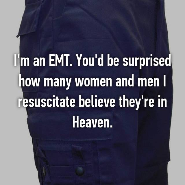 I'm an EMT. You'd be surprised how many women and men I resuscitate believe they're in Heaven.