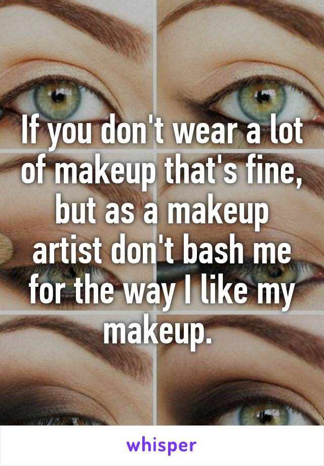 If you don't wear a lot of makeup that's fine, but as a makeup artist don't bash me for the way I like my makeup.