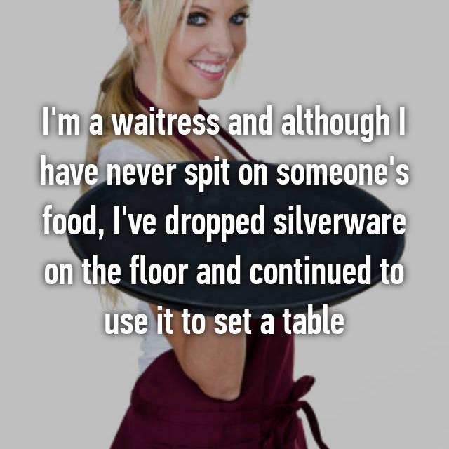 I'm a waitress and although I have never spit on someone's food, I've dropped silverware on the floor and continued to use it to set a table
