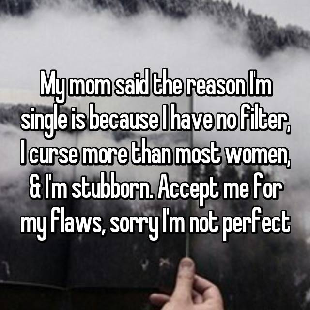 My mom said the reason I'm single is because I have no filter, I curse more than most women, & I'm stubborn. Accept me for my flaws, sorry I'm not perfect🙄