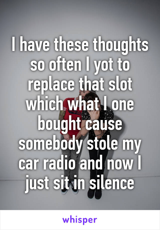 I have these thoughts so often I yot to replace that slot