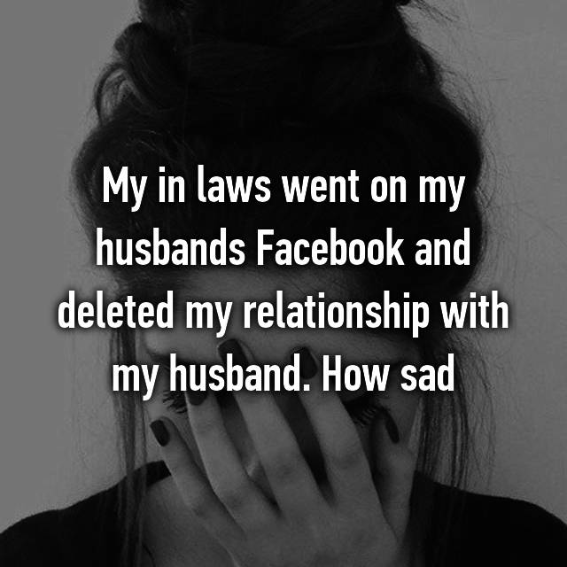 My in laws went on my husbands Facebook and deleted my relationship with my husband. How sad