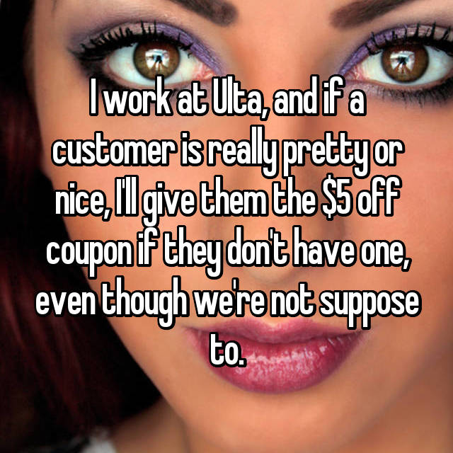 I work at Ulta, and if a customer is really pretty or nice, I'll give them the $5 off coupon if they don't have one, even though we're not suppose to.