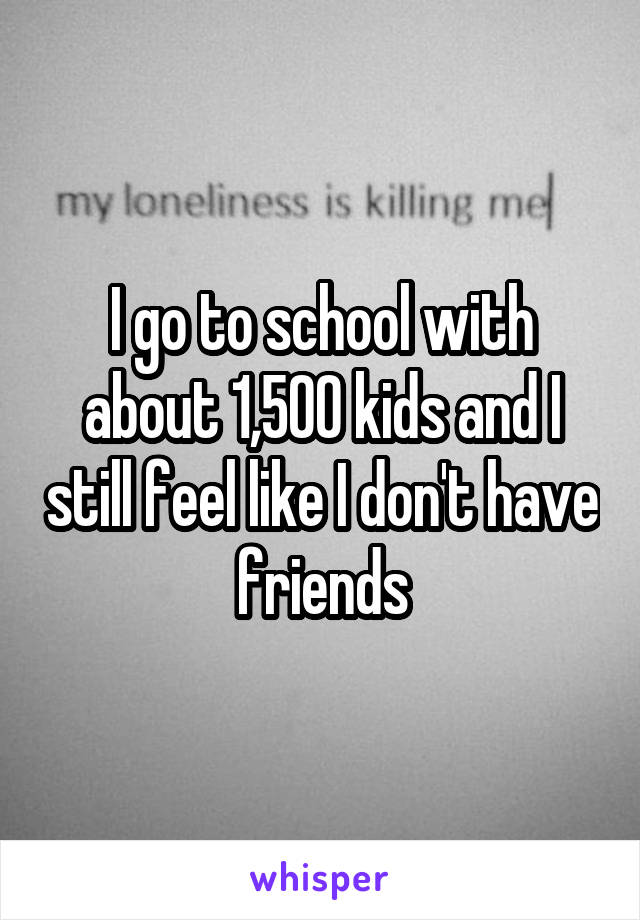 I go to school with about 1,500 kids and I still feel like I don't have friends