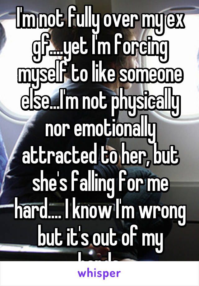 I'm not fully over my ex gf....yet I'm forcing myself to like someone else...I'm not physically nor emotionally attracted to her, but she's falling for me hard.... I know I'm wrong but it's out of my hands.