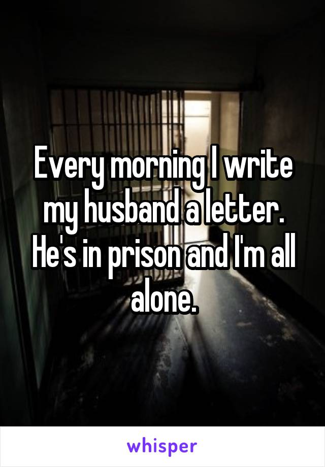 Every morning I write my husband a letter. He's in prison and I'm all alone.