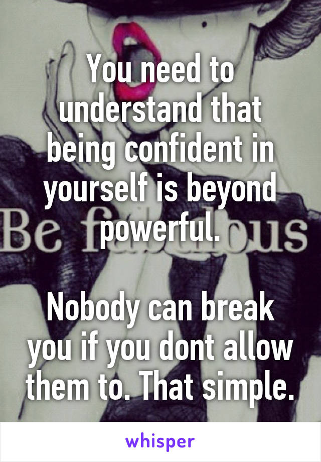 You need to understand that being confident in yourself is beyond powerful.  Nobody can break you if you dont allow them to. That simple.