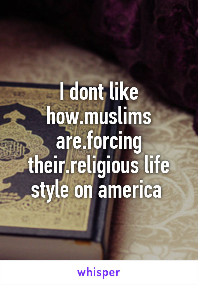 I dont like how.muslims are.forcing their.religious life style on america
