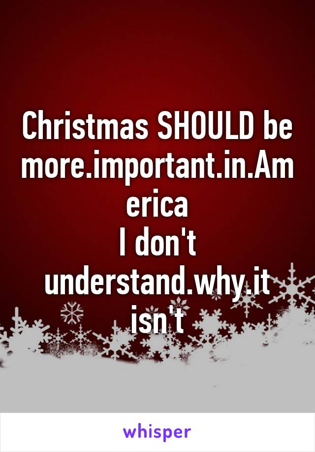 Christmas SHOULD be more.important.in.America I don't understand.why.it isn't