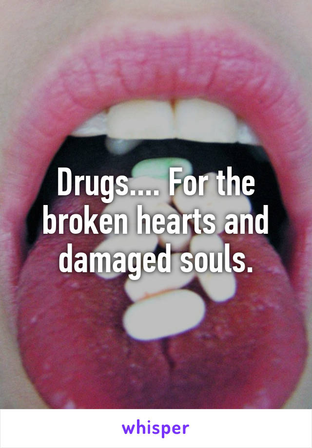 Drugs.... For the broken hearts and damaged souls.