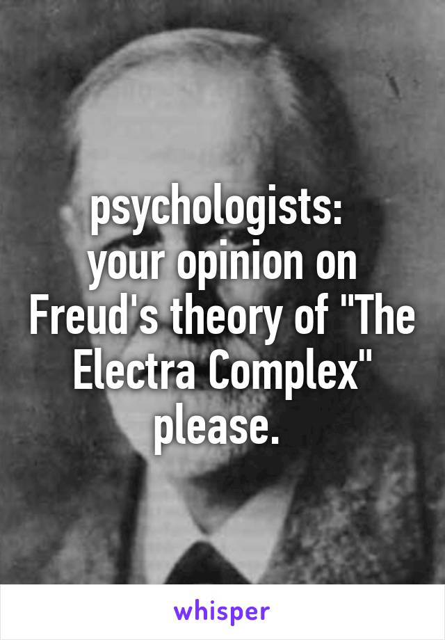 """psychologists:  your opinion on Freud's theory of """"The Electra Complex"""" please."""