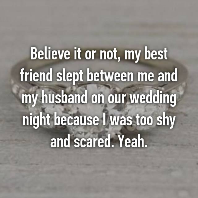 Believe it or not, my best friend slept between me and my husband on our wedding night because I was too shy and scared. Yeah.