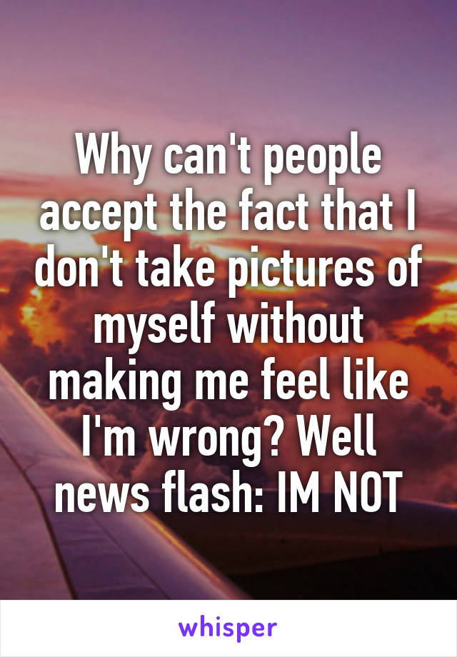 Why can't people accept the fact that I don't take pictures of myself without making me feel like I'm wrong? Well news flash: IM NOT