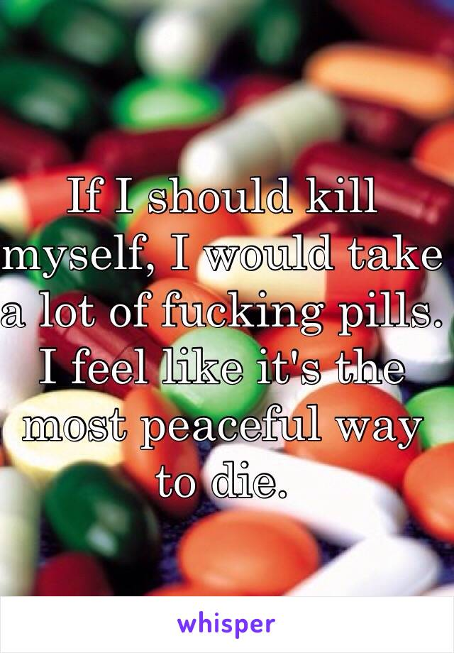 If I should kill myself, I would take a lot of fucking pills.  I feel like it's the most peaceful way to die.