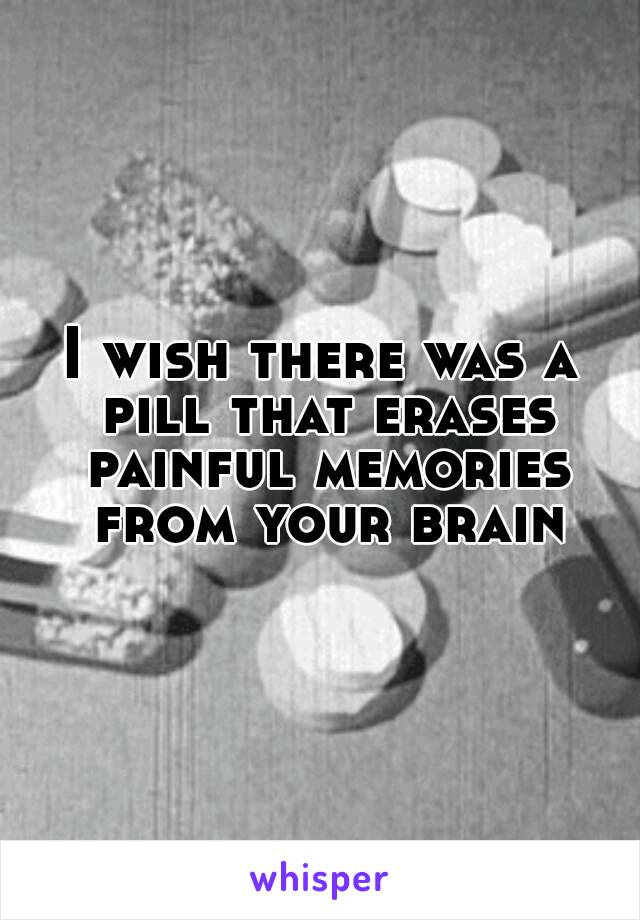 I wish there was a pill that erases painful memories from your brain