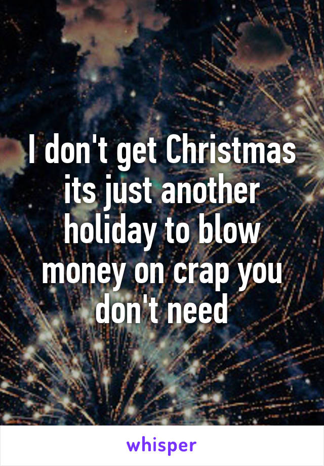 I don't get Christmas its just another holiday to blow money on crap you don't need