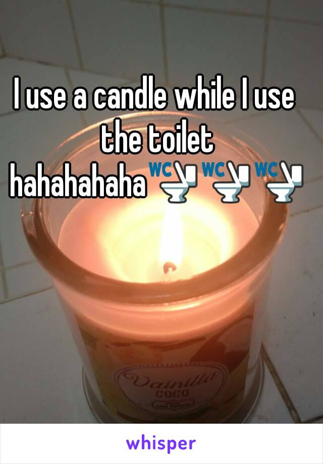 I use a candle while I use the toilet hahahahaha🚾🚾🚾