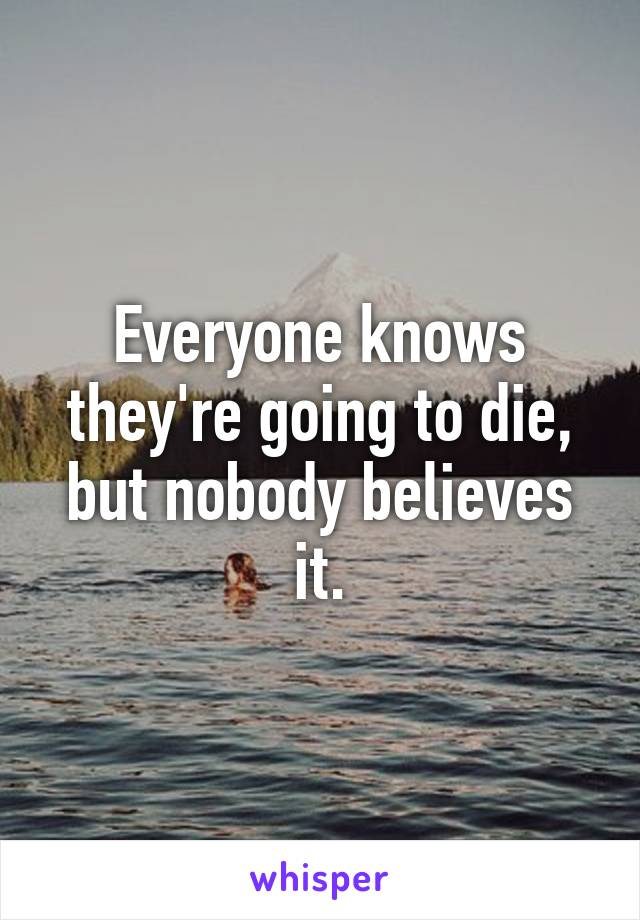 Everyone knows they're going to die, but nobody believes it.