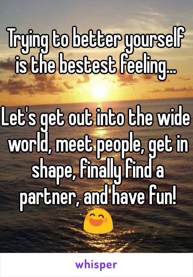 Trying to better yourself is the bestest feeling...   Let's get out into the wide world, meet people, get in shape, finally find a partner, and have fun! 😄