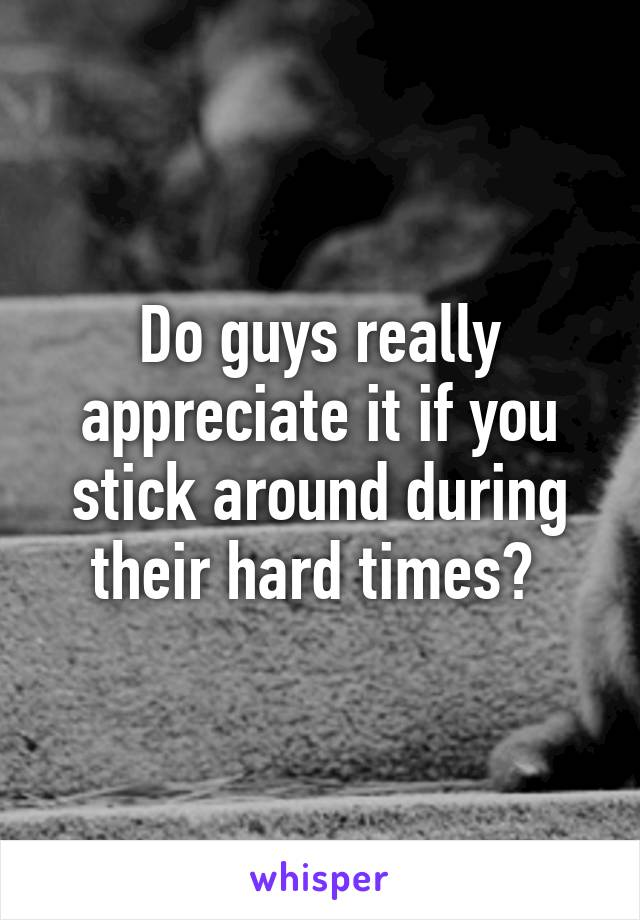 Do guys really appreciate it if you stick around during their hard times?