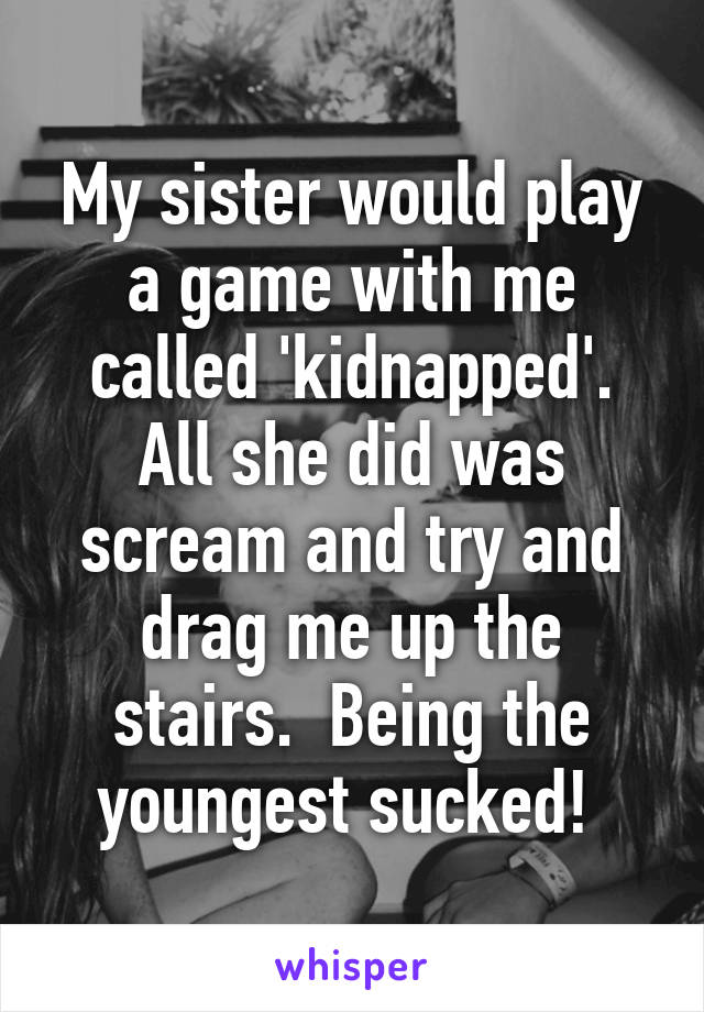 My sister would play a game with me called 'kidnapped'. All she did was scream and try and drag me up the stairs.  Being the youngest sucked!